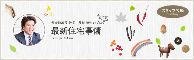 代表取締役 及川達也のブログ 最新住宅事情